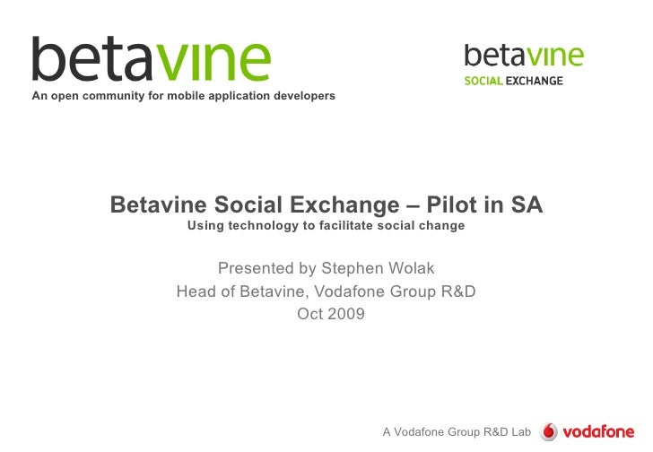 Betavine Social Exchange – Pilot in SA Using technology to facilitate social change Presented by Stephen Wolak Head of Bet...