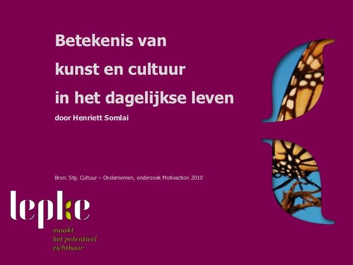 Betekenis vankunst en cultuurin het dagelijkse levendoor Henriett SomlaiBron: Stg. Cultuur – Ondernemen, onderzoek Motivac...