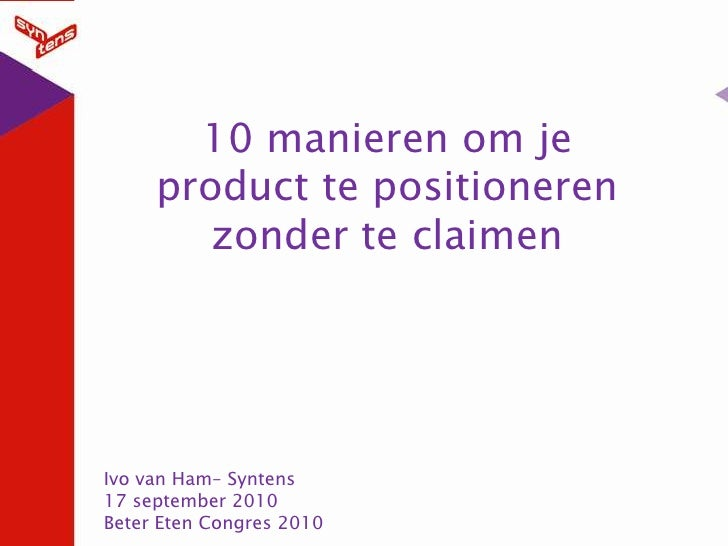 10 manieren om je product te positioneren zonder te claimen <br />Ivo van Ham– Syntens<br />17 september 2010<br />Beter E...