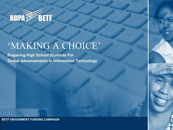 'MAKING A CHOICE'   Preparing High School Students For   Global Advancements In Information TechnologyBETF ENDOWMENT FUNDI...