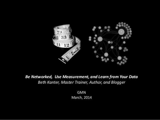 Be Networked, Use Measurement, and Learn from Your Data Beth Kanter, Master Trainer, Author, and Blogger GMN March, 2014
