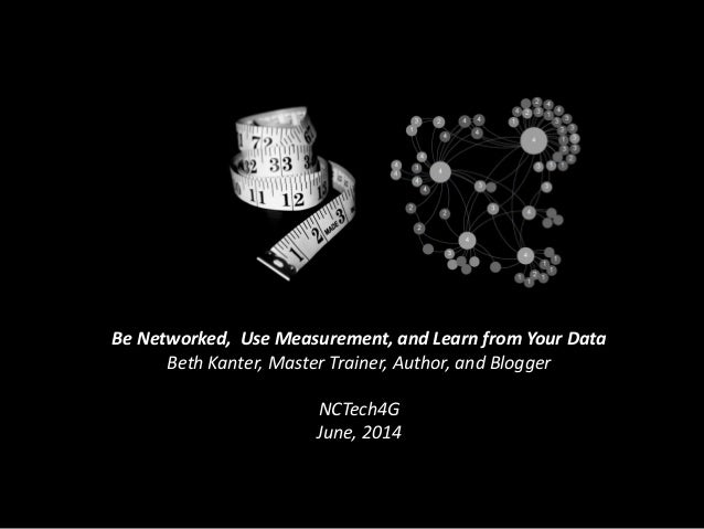 Be Networked, Use Measurement, and Learn from Your Data Beth Kanter, Master Trainer, Author, and Blogger NCTech4G June, 20...