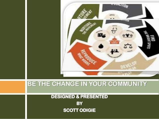DESIGNED & PRESENTEDBYSCOTT ODIGIEBE THE CHANGE IN YOUR COMMUNITY