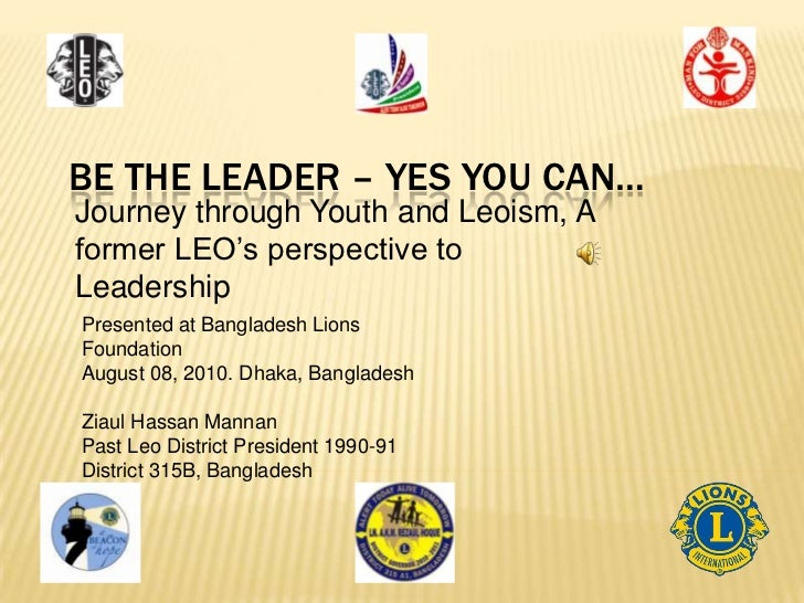 BE THE LEADER – YES YOU CAN…Journey through Youth and Leoism, Aformer LEO's perspective toLeadershipPresented at Banglades...