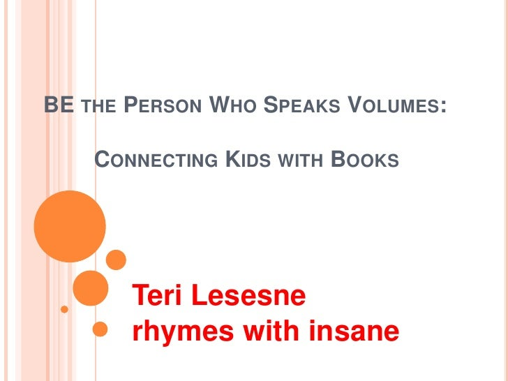 BE the Person Who Speaks Volumes:Connecting Kids with Books<br />Teri Lesesne<br />rhymes with insane<br />