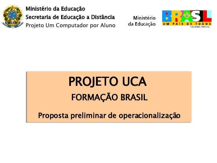 Ministério da Educação Secretaria de Educação a Distância Projeto Um Computador por Aluno PROJETO UCA  FORMAÇÃO BRASIL Pro...
