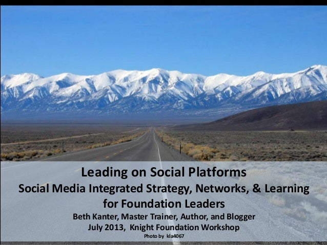 Leading on Social Platforms Social Media Integrated Strategy, Networks, & Learning for Foundation Leaders Beth Kanter, Mas...