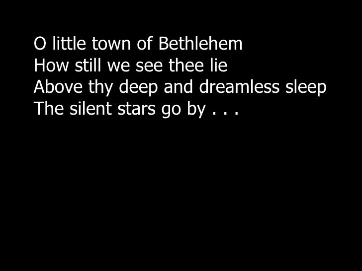 O little town of BethlehemHow still we see thee lieAbove thy deep and dreamless sleepThe silent stars go by . . .