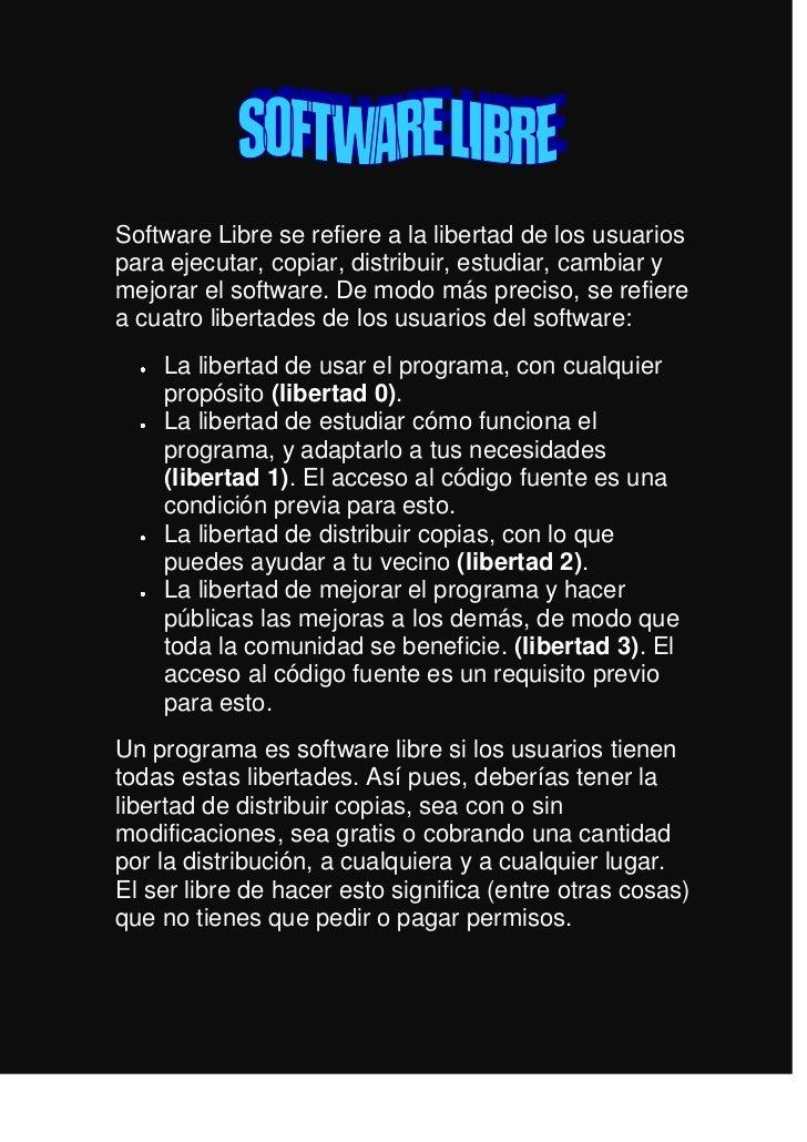 Software Libre se refiere a la libertad de los usuarios para ejecutar, copiar, distribuir, estudiar, cambiar y mejorar el ...