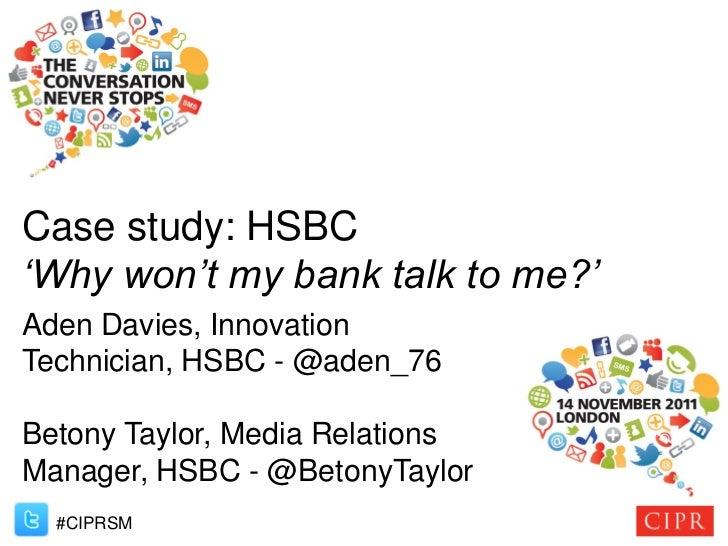 Case study: HSBC'Why won't my bank talk to me?'Aden Davies, InnovationTechnician, HSBC - @aden_76Betony Taylor, Media Rela...