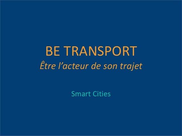 BE TRANSPORT Être l'acteur de son trajet Smart Cities