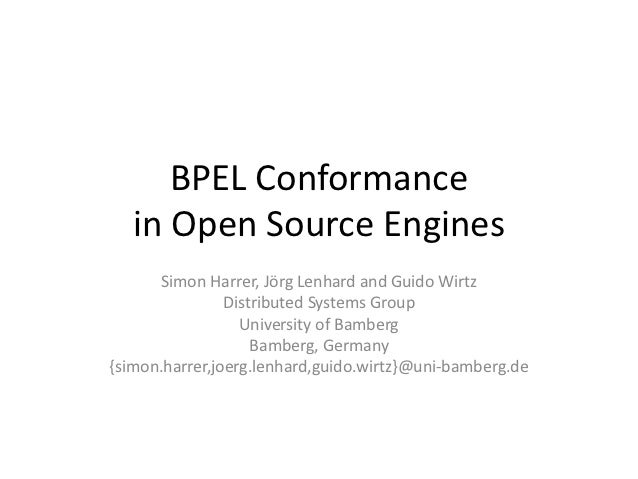BPEL Conformance   in Open Source Engines      Simon Harrer, Jörg Lenhard and Guido Wirtz                Distributed Syste...