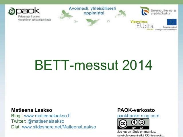 BETT-messut 2014  Matleena Laakso  PAOK-verkosto  Blogi: www.matleenalaakso.fi Twitter: @matleenalaakso Diat: www.slidesha...