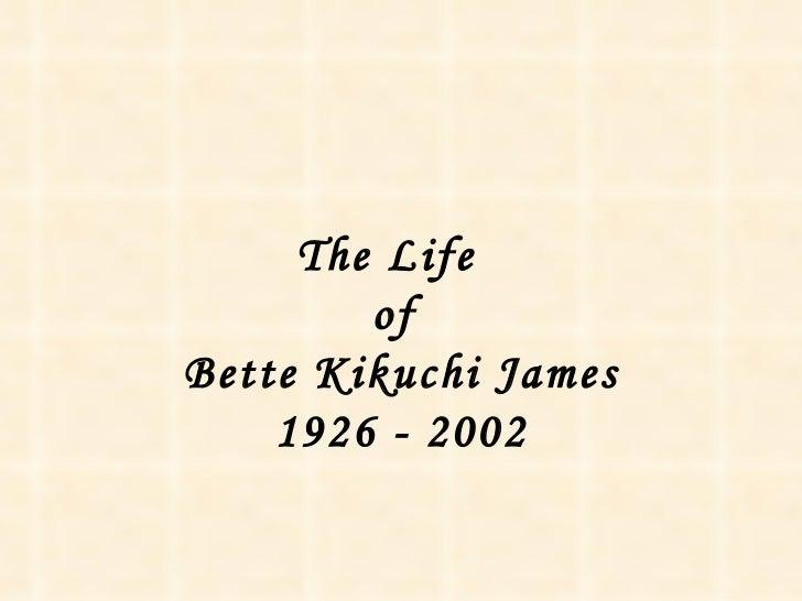 The Life  of  Bette Kikuchi James 1926 - 2002