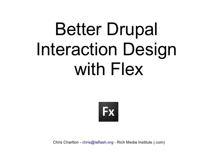 Better Drupal  Interaction Design  with Flex Chris Charlton -  [email_address]  - Rich Media Institute (.com)