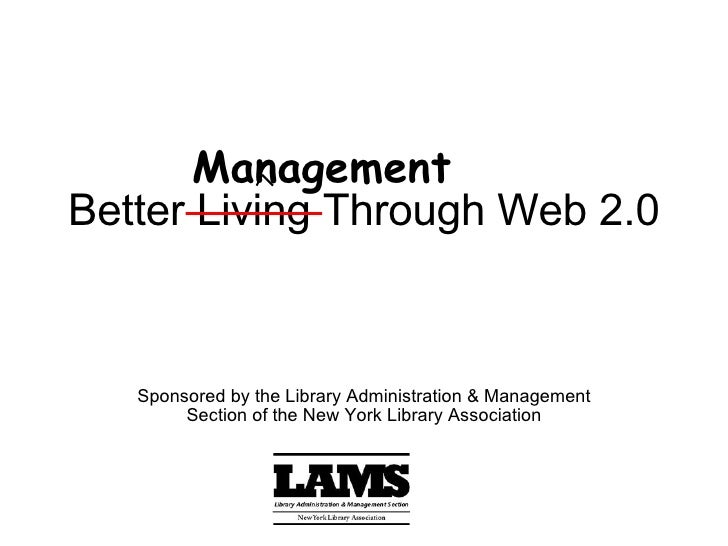 Better Living Through Web 2.0 Sponsored by the Library Administration & Management Section of the New York Library Associa...