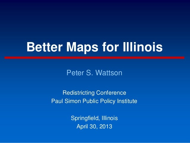 Better Maps for IllinoisPeter S. WattsonRedistricting ConferencePaul Simon Public Policy InstituteSpringfield, IllinoisApr...