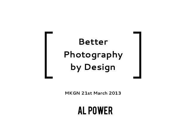 [                          ]      Better    Photography     by Design    MKGN 21st March 2013        Al Power