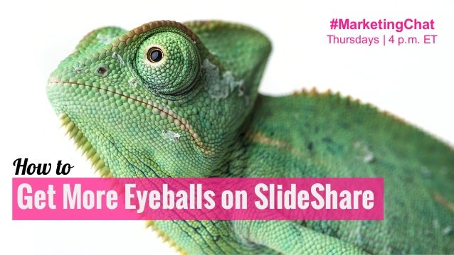 Get More Eyeballs on SlideShare How to #MarketingChat Thursdays | 4 p.m. ET