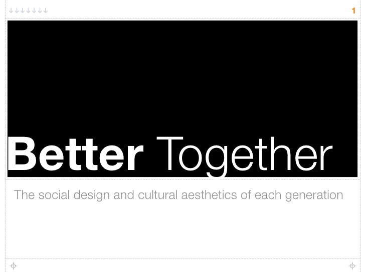 1     Better Together The social design and cultural aesthetics of each generation