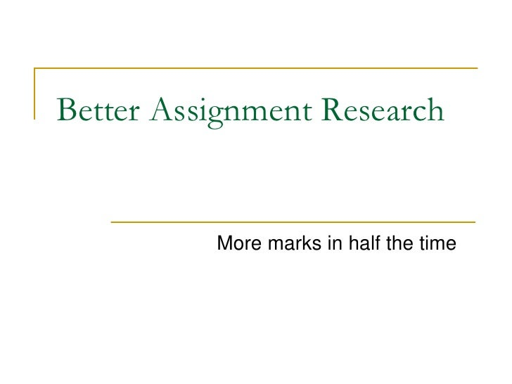 Better Assignment Research             More marks in half the time