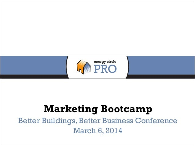 Marketing Bootcamp Better Buildings, Better Business Conference March 6, 2014