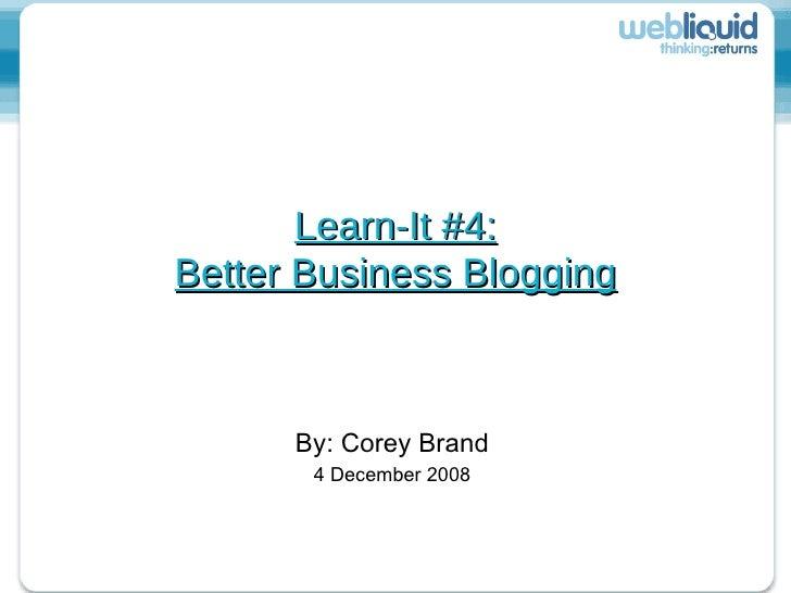 Learn-It #4: Better Business Blogging By: Corey Brand 4 December 2008
