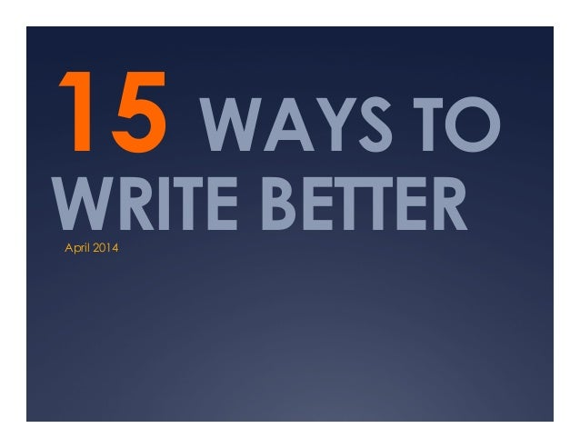 15 WAYS TO WRITE BETTERApril 2014