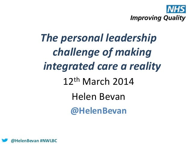 @HelenBevan #NWLBC The personal leadership challenge of making integrated care a reality 12th March 2014 Helen Bevan @Hele...