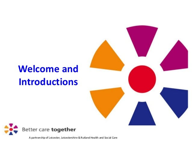 A partnership of Leicester, Leicestershire & Rutland Health and Social Care Welcome and Introductions