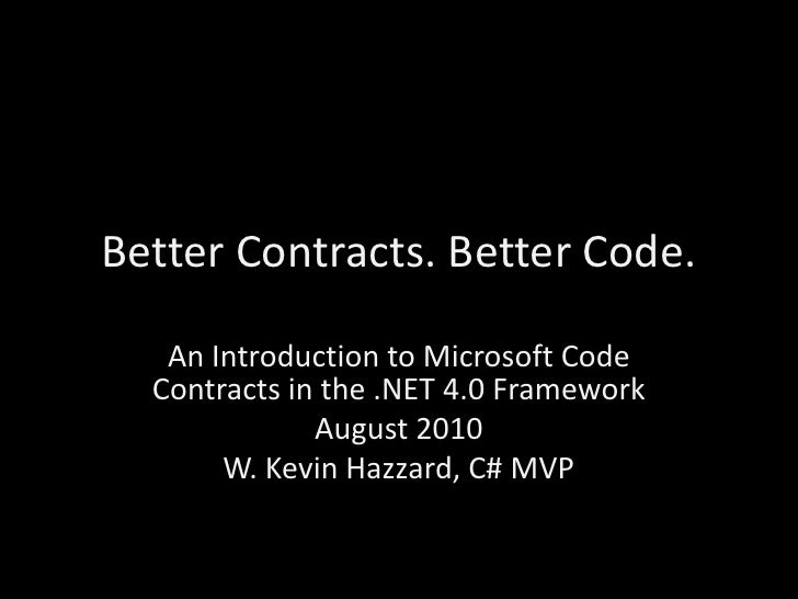 Better Contracts. Better Code.<br />An Introduction to Microsoft Code Contracts in the .NET 4.0 Framework<br />August 2010...