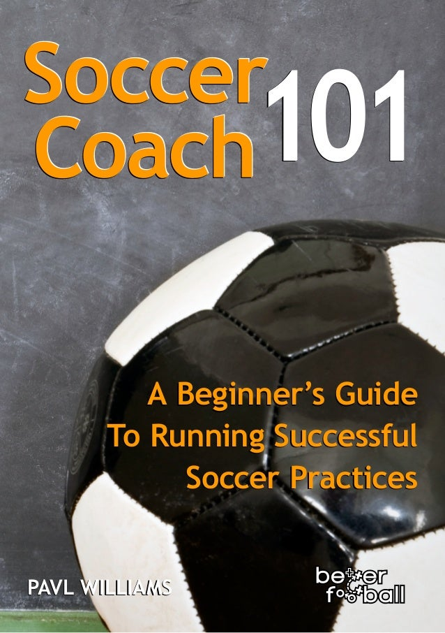 101 A Beginner's Guide To Running Successful Soccer Practices PAVL WILLIAMS