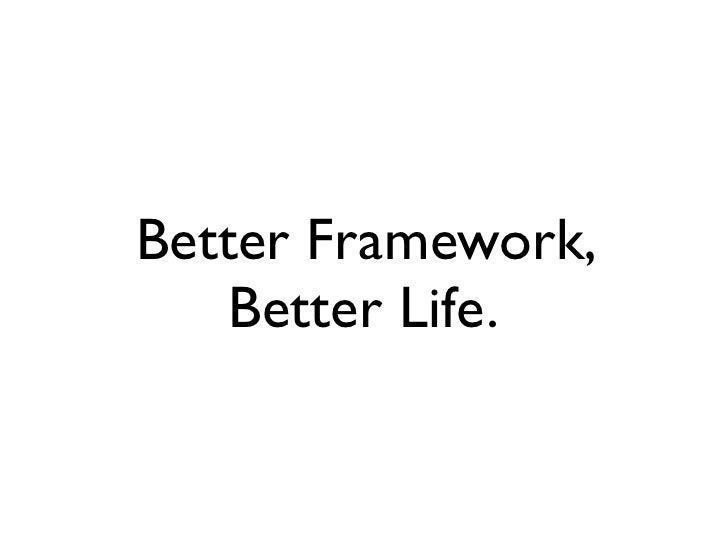 Better framework, better life