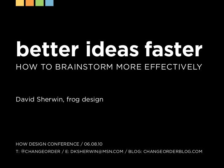 better ideas faster How to Brainstorm more effectively    David sherwin, frog design     How DesiGn conference / 06.08.10 ...