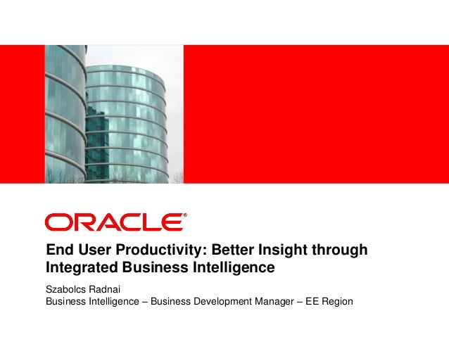 <Insert Picture Here> End User Productivity: Better Insight through Integrated Business Intelligence Szabolcs Radnai Busin...