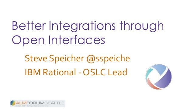 Better Integrations through Open Interfaces Steve Speicher @sspeiche IBM Rational - OSLC Lead