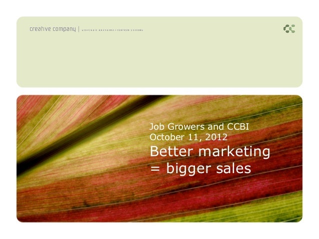 Job Growers and CCBIOctober 11, 2012Better marketing= bigger sales