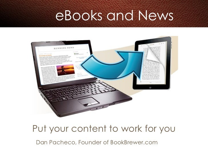 eBooks and News Put your content to work for you Dan Pacheco, Founder of BookBrewer.com
