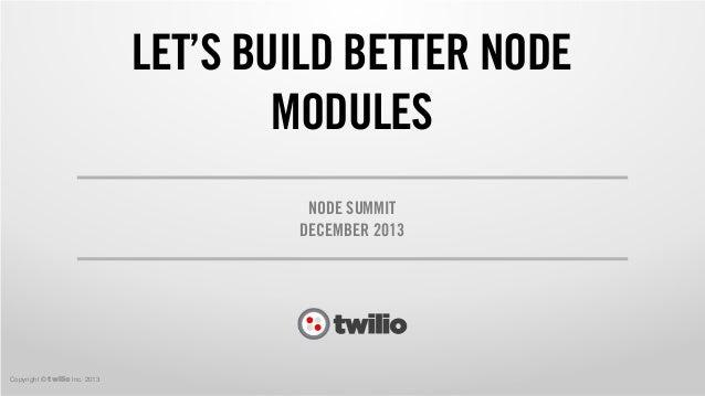 LET'S BUILD BETTER NODE MODULES NODE SUMMIT DECEMBER 2013  Copyright © twilio Inc. 2013