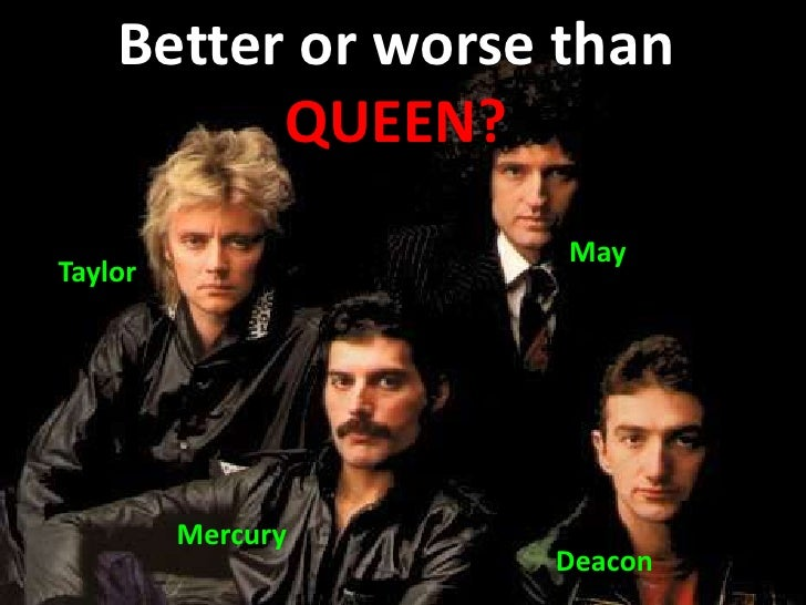 Better or Worse Than Queen?<br />Better or worse than QUEEN?<br />May<br />Taylor<br />Mercury<br />Deacon<br />