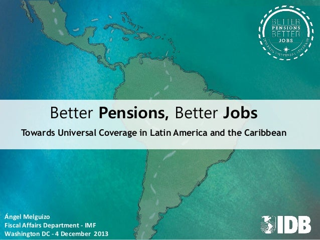 Better Pensions, Better Jobs Towards Universal Coverage in Latin America and the Caribbean  Ángel Melguizo Fiscal Affairs ...