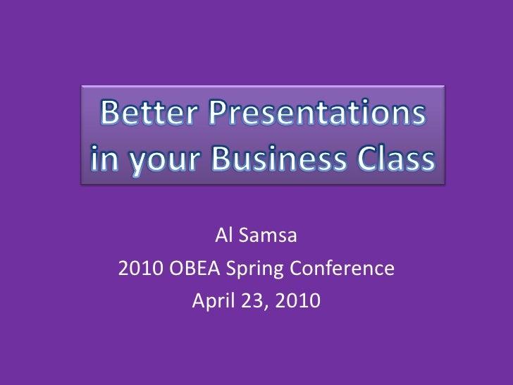 Al Samsa<br />2010 OBEA Spring Conference<br />April 23, 2010<br />Better Presentations<br />in your Business Class<br />