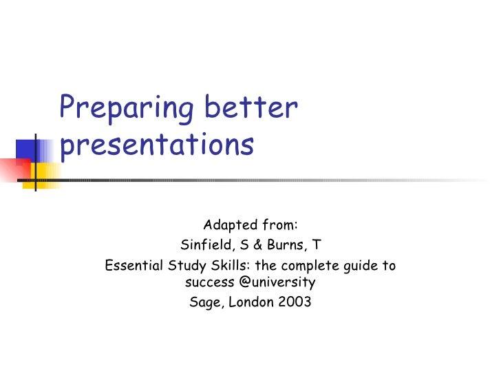 Preparing betterpresentations                  Adapted from:              Sinfield, S & Burns, T   Essential Study Skills:...