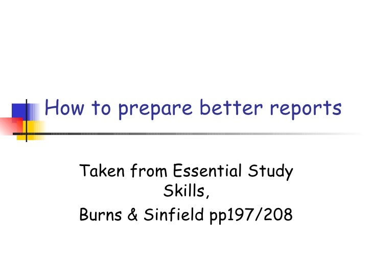 How to prepare better reports   Taken from Essential Study             Skills,   Burns & Sinfield pp197/208