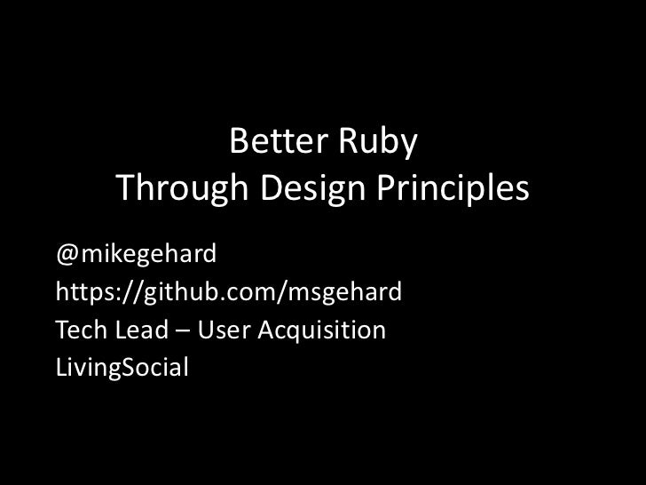 Better Ruby    Through Design Principles@mikegehardhttps://github.com/msgehardTech Lead – User AcquisitionLivingSocial