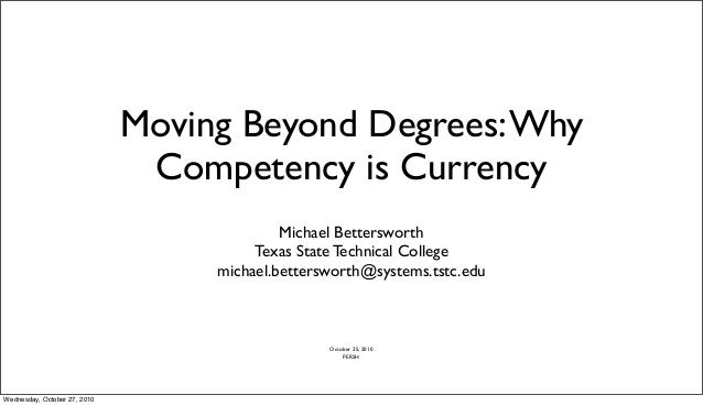 Moving Beyond Degrees:Why Competency is Currency Michael Bettersworth Texas State Technical College michael.bettersworth@s...