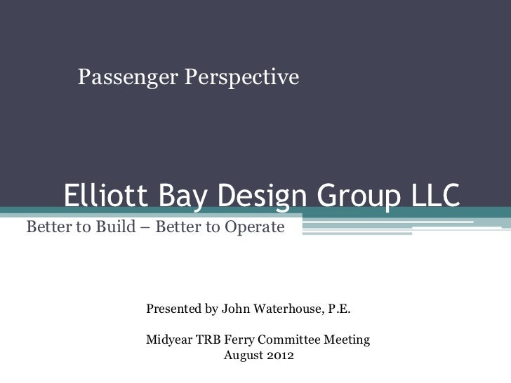Passenger Perspective     Elliott Bay Design Group LLCBetter to Build – Better to Operate                Presented by John...