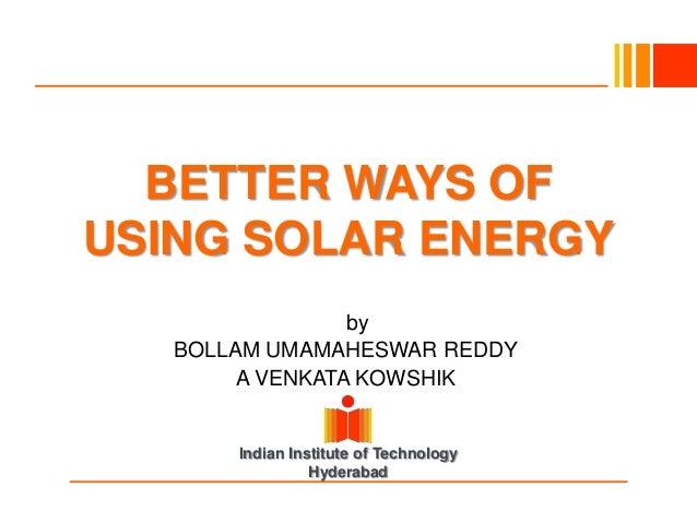 Indian Institute of TechnologyHyderabadBETTER WAYS OFUSING SOLAR ENERGYBybyBOLLAM UMAMAHESWAR REDDYA VENKATA KOWSHIK