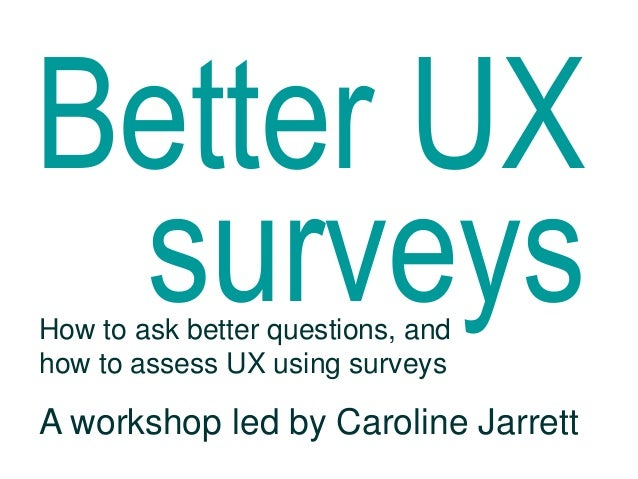 Better UX surveysHow to ask better questions, andhow to assess UX using surveysA workshop led by Caroline Jarrett