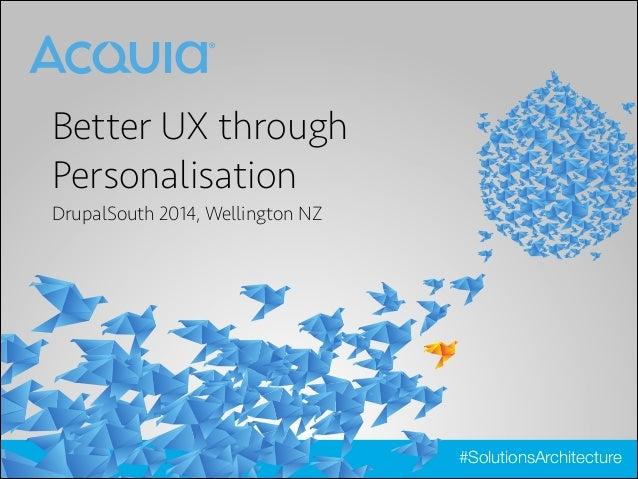 Better UX through Personalisation DrupalSouth 2014, Wellington NZ  #SolutionsArchitecture